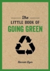 The Little Book of Going Green : An Introduction to Climate Change and How We Can Reduce Our Carbon Footprint - Book
