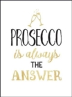 Prosecco Is Always the Answer : The Perfect Gift for Wine Lovers - Book