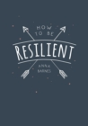 How to Be Resilient : Tips and Techniques to Help You Summon Your Inner Strength - Book