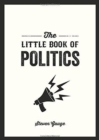 The Little Book of Politics : A Pocket Guide to Parties, Power and Participation - Book