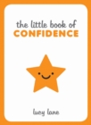 The Little Book of Confidence : Tips, Techniques and Quotes for a Self-Assured, Certain and Positive You - Book