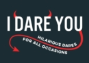 I Dare You : A Collection of Hilarious Dares for All Occasions - Book