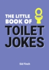 The Little Book of Toilet Jokes : The Ultimate Collection of Crap Jokes, Number One-Liners and Hilarious Cracks - Book