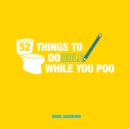52 Things to Doodle While You Poo : Fun Ideas for Sketching and Drawing While You Dump - Book