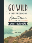 Go Wild : Find Freedom and Adventure in the Great Outdoors - Book