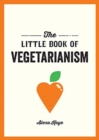 The Little Book of Vegetarianism : The Simple, Flexible Guide to Living a Vegetarian Lifestyle - Book