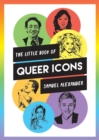 The Little Book of Queer Icons : The Inspiring True Stories Behind Groundbreaking LGBTQ+ Icons - Book