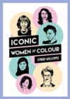 Iconic Women of Colour : The Amazing True Stories Behind Inspirational Women of Colour - Book