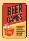 Beer Games : A Hilarious Collection of Drinking Games, Challenges and Dares - Book