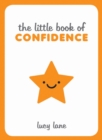 The Little Book of Confidence : Tips, Techniques and Quotes for a Self-Assured, Certain and Positive You - eBook