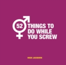 52 Things to Do While You Screw : Naughty Activities to Make Sex Even More Fun - eBook