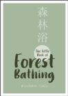 The Little Book of Forest Bathing : Find Peace And Happiness With The Healing Power of Trees - Book