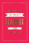 For the Best Teacher Ever : The Perfect Gift to Give to Your Teacher - Book