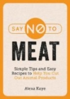 Say No to Meat : Simple Tips and Easy Recipes to Help You Cut Out Animal Products - Book