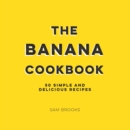 The Banana Cookbook : 50 Simple and Delicious Recipes