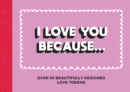 I Love You Because... : Over 30 Beautifully Designed Love Tokens - Book