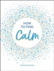 How to Find Calm : Inspiration and Advice for a More Peaceful Life - Book