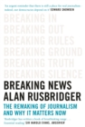 Breaking News : The Remaking of Journalism and Why It Matters Now - Book