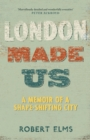 London Made Us : A Memoir of a Shape-Shifting City - Book