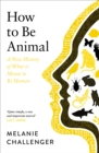 How to Be Animal : A New History of What it Means to Be Human - Book