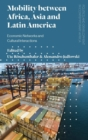 Mobility between Africa, Asia and Latin America : Economic Networks and Cultural Interactions - Book