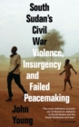 South Sudan's Civil War : Violence, Insurgency and Failed Peacemaking - Book