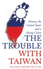 The Trouble with Taiwan : History, the United States and a Rising China - Book