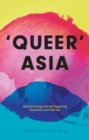 Queer Asia : Decolonising and Reimagining Sexuality and Gender - Book