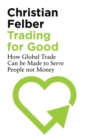 Trading for Good : How Global Trade Can be Made to Serve People Not Money - eBook