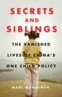 Secrets and Siblings : The Vanished Lives of China's One Child Policy - Book