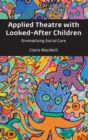Applied Theatre with Looked-After Children : Dramatising Social Care - Book