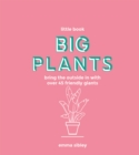 Little Book, Big Plants : Bring the outside in with over 45 friendly giants - Book