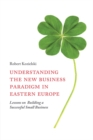 Understanding the New Business Paradigm in Eastern Europe : Lessons on Building a Successful Small Business - eBook