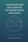 Childhood and Education in the United States and Russia : Sociological and Comparative Perspectives - Book