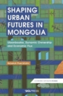 Shaping Urban Futures in Mongolia : Ulaanbaatar, Dynamic Ownership and Economic Flux - Book