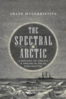 The Spectral Arctic : A History of Dreams and Ghosts in Polar Exploration - Book