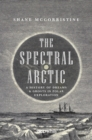 The Spectral Arctic : A History of Dreams and Ghosts in Polar Exploration - eBook