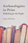 Archaeologists in Print : Publishing for the People - Book