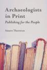 Archaeologists in Print : Publishing for the People - eBook