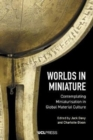 Worlds in Miniature : Contemplating Miniaturisation in Global Material Culture - Book