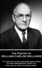 "The Poetry of William Carlos Williams : ""It is difficult to get the news from poems yet men die miserably every day for lack of what is found there."" - eBook"