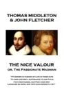 "The Nice Valour or, The Passionate Madman : ""It's grown in fashion of late in these days, To come and beg a sufferance to our Plays Faith Gentlemen, our Poet ever writ Language so good, mixt with such - eBook"