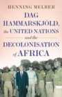 Dag Hammarskjoeld, the United Nations, and the Decolonisation of Africa - Book