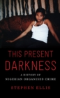 This Present Darkness : A History of Nigerian Organised Crime - Book