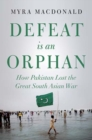 Defeat is an Orphan : How Pakistan Lost the Great South Asian War - Book