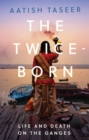 The Twice-Born : Life and Death on the Ganges - Book