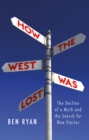 How the West Was Lost : The Decline of a Myth and the Search for New Stories - Book