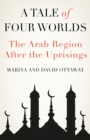 A Tale of Four Worlds : The Arab Region After the Uprisings - Book