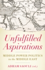 Unfulfilled Aspirations : Middle Power Politics in the Middle East - Book