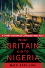 What Britain Did to Nigeria : A Short History of Conquest and Rule - Book